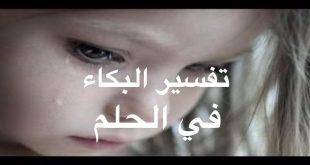 تفسير البكاء فى الحلم , رؤية البكاء ماذا تفسر